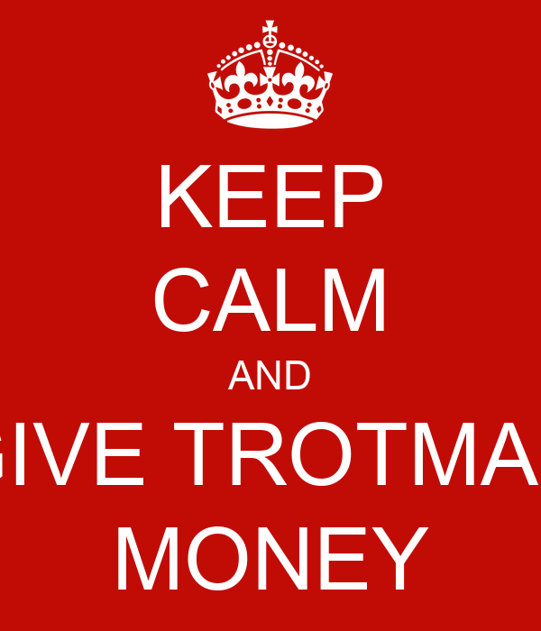 KEEP CALM AND GIVE TROTMAN MONEY