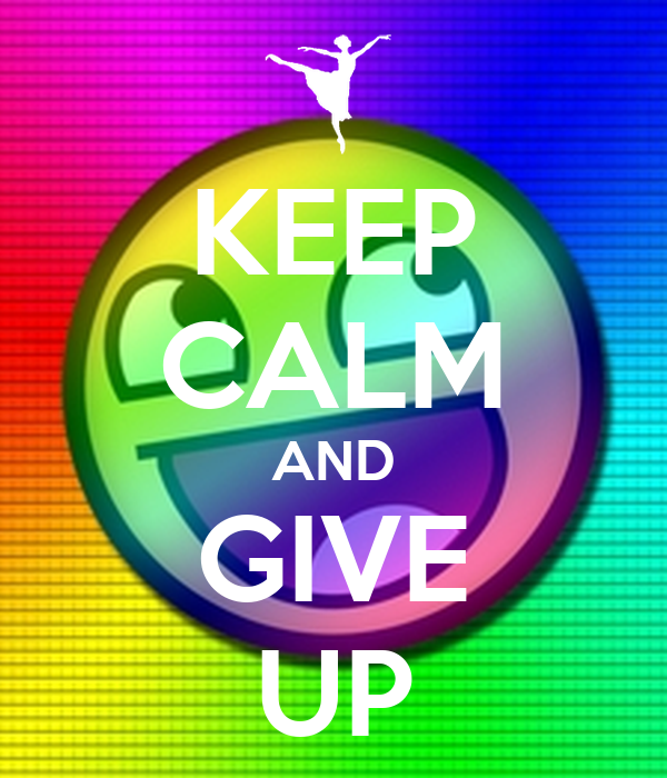 KEEP CALM AND GIVE UP