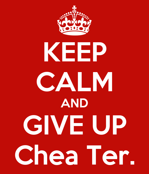 KEEP CALM AND GIVE UP Chea Ter.