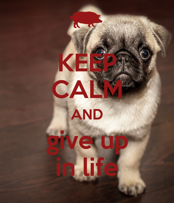 KEEP CALM AND give up in life
