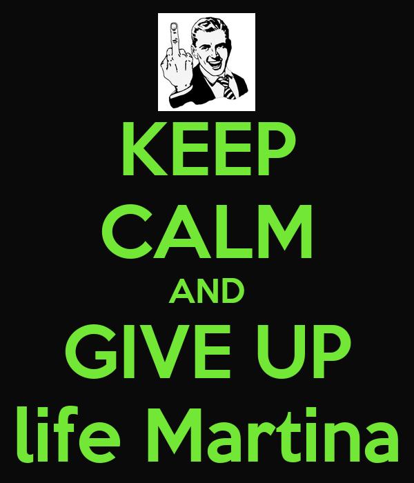 KEEP CALM AND GIVE UP life Martina