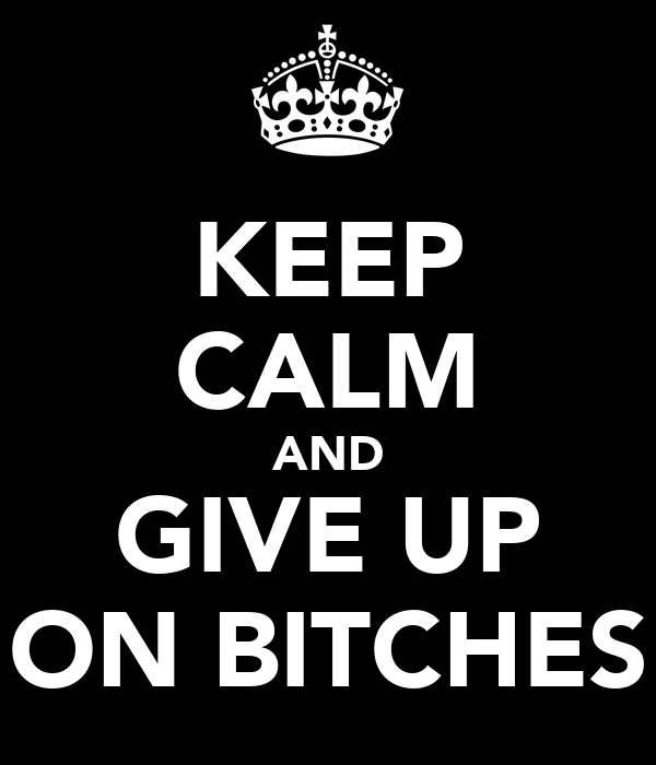 KEEP CALM AND GIVE UP ON BITCHES