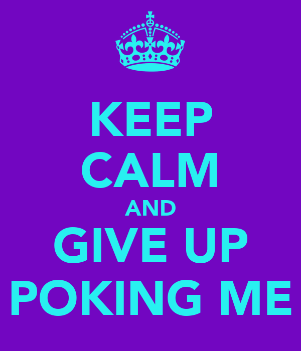 KEEP CALM AND GIVE UP POKING ME