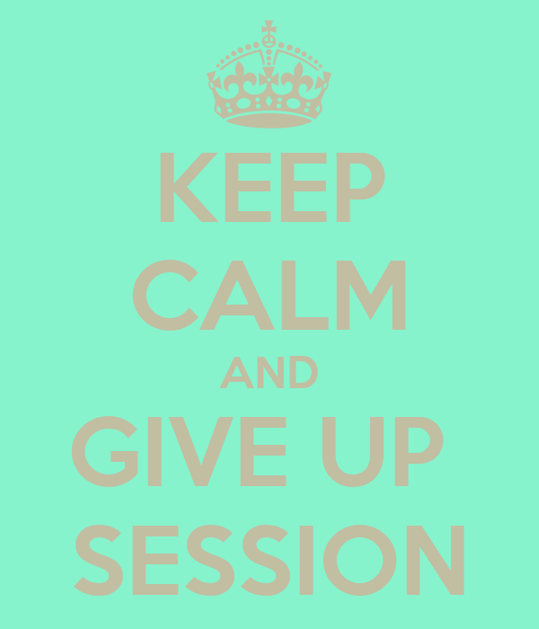 KEEP CALM AND GIVE UP  SESSION