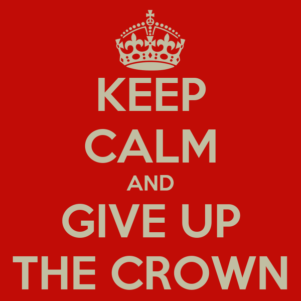 KEEP CALM AND GIVE UP THE CROWN