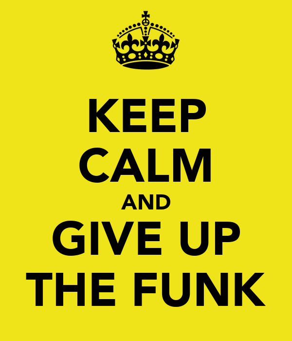 KEEP CALM AND GIVE UP THE FUNK