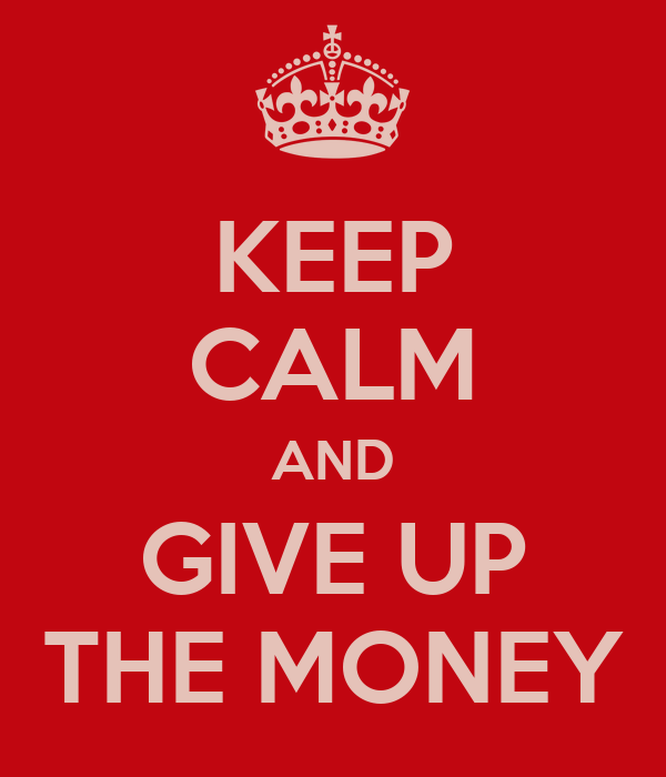 KEEP CALM AND GIVE UP THE MONEY