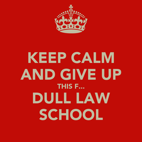 KEEP CALM AND GIVE UP THIS F... DULL LAW SCHOOL