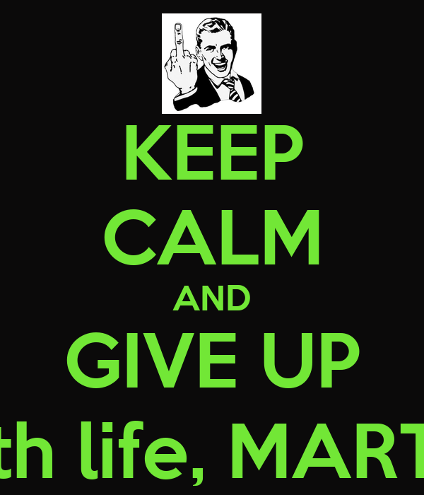 KEEP CALM AND GIVE UP with life, MARTIN
