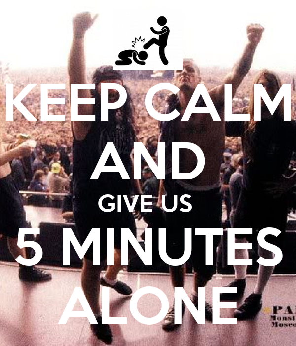 KEEP CALM AND GIVE US  5 MINUTES ALONE