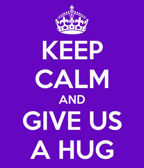 KEEP CALM AND GIVE US A HUG