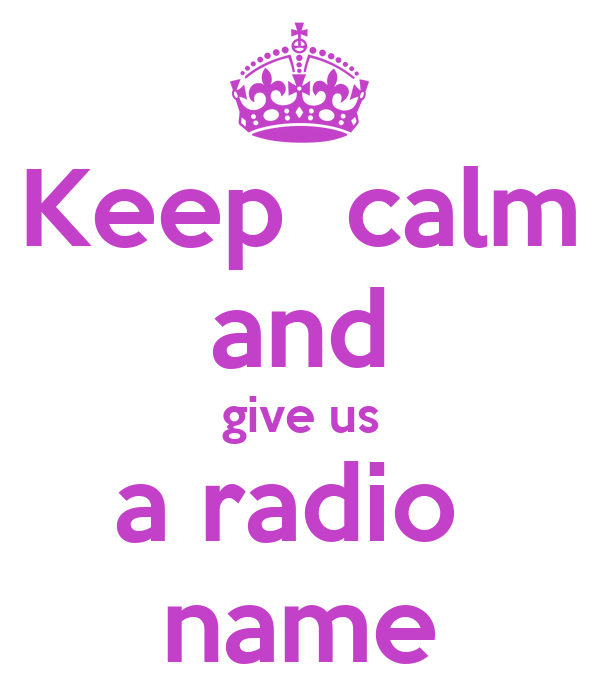 Keep  calm and give us a radio  name