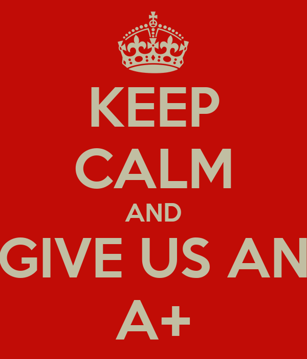 KEEP CALM AND GIVE US AN A+