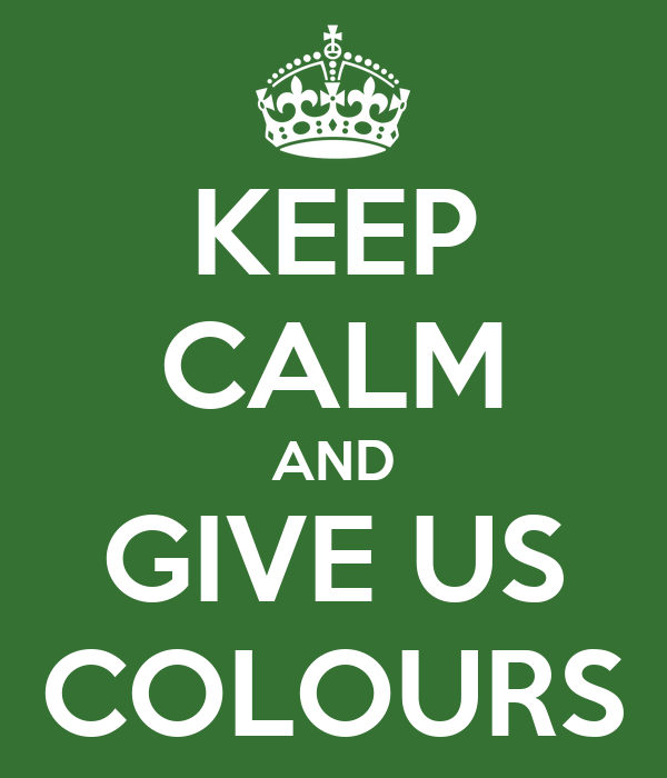 KEEP CALM AND GIVE US COLOURS