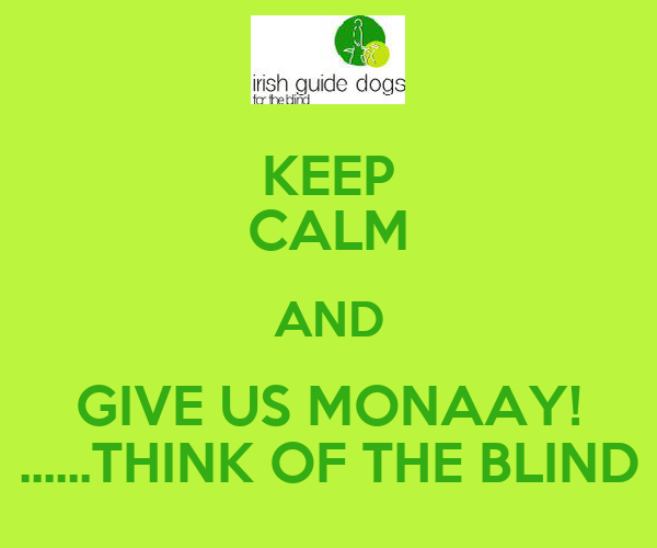 KEEP CALM AND GIVE US MONAAY! ......THINK OF THE BLIND