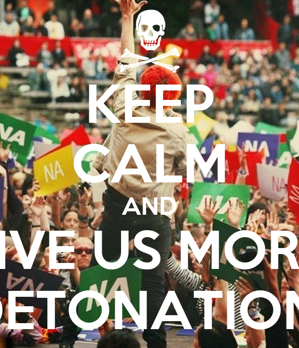 KEEP CALM AND GIVE US MORE  DETONATION!