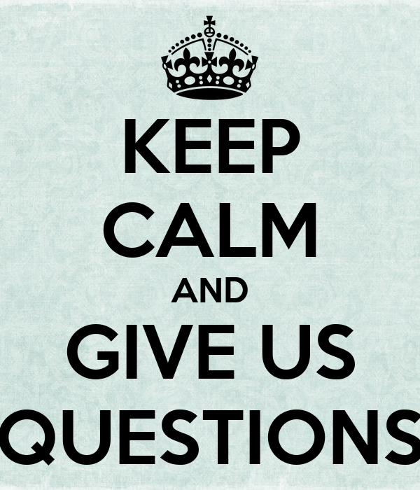KEEP CALM AND GIVE US QUESTIONS