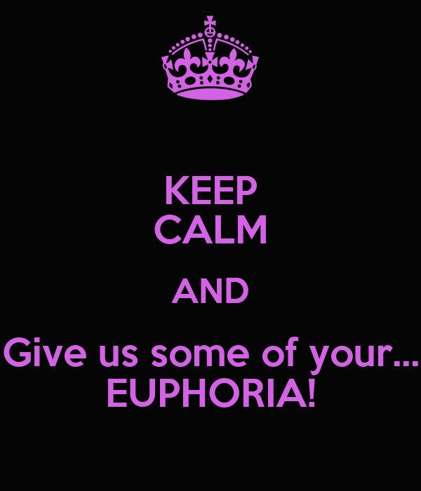 KEEP CALM AND Give us some of your... EUPHORIA!