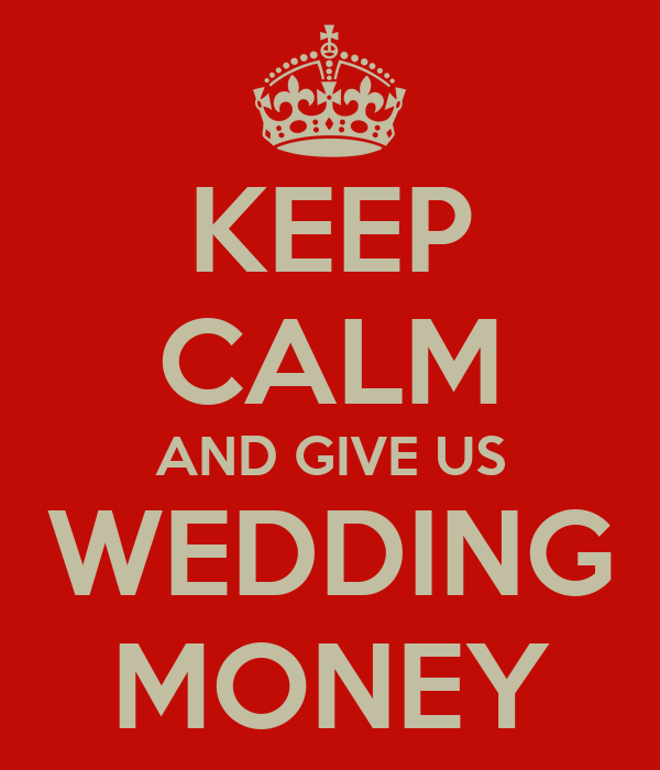 KEEP CALM AND GIVE US WEDDING MONEY