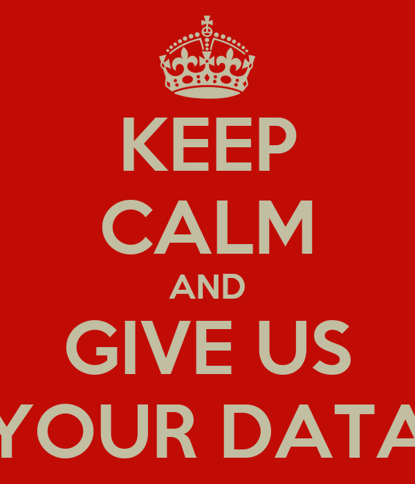 KEEP CALM AND GIVE US YOUR DATA