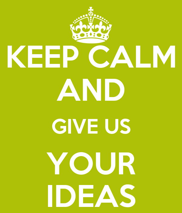 KEEP CALM AND GIVE US YOUR IDEAS