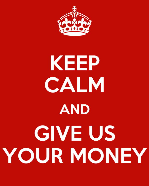 KEEP CALM AND GIVE US YOUR MONEY