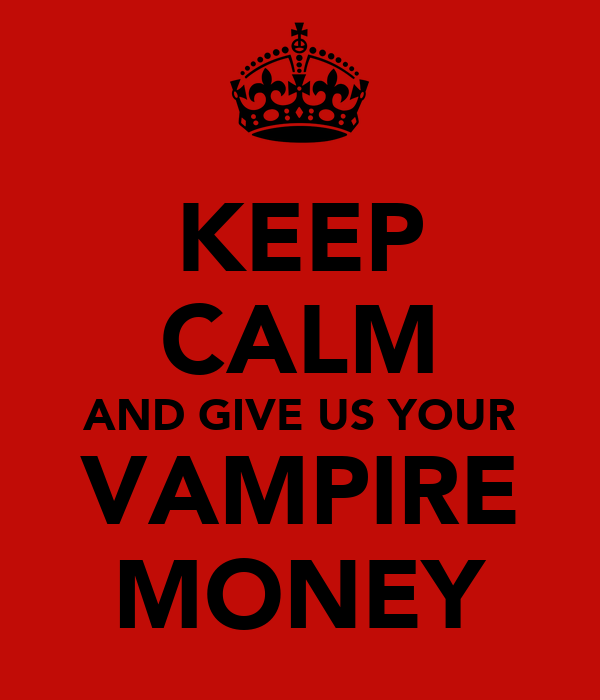 KEEP CALM AND GIVE US YOUR VAMPIRE MONEY