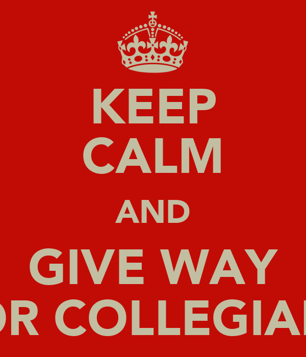KEEP CALM AND GIVE WAY FOR COLLEGIANS