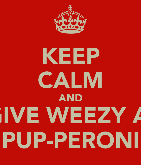 KEEP CALM AND GIVE WEEZY A  PUP-PERONI