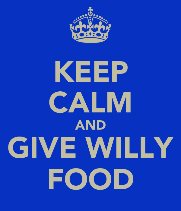 KEEP CALM AND GIVE WILLY FOOD