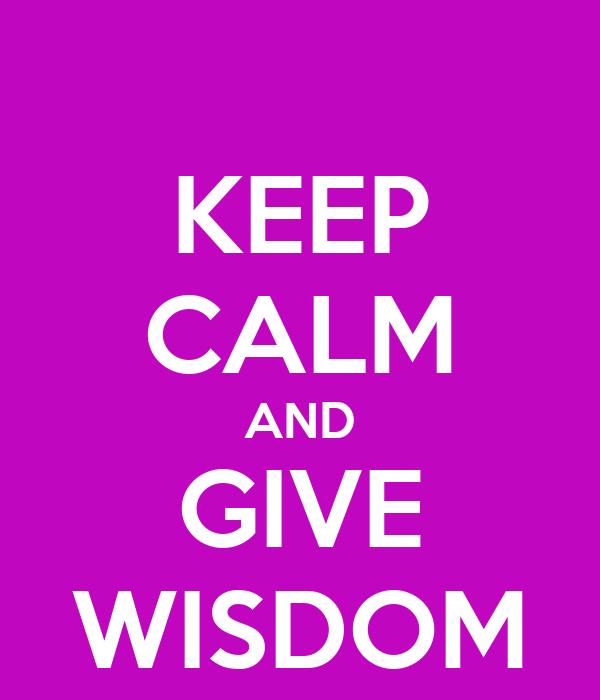 KEEP CALM AND GIVE WISDOM