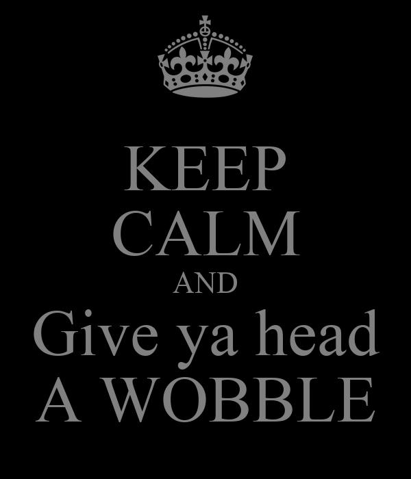 KEEP CALM AND Give ya head A WOBBLE