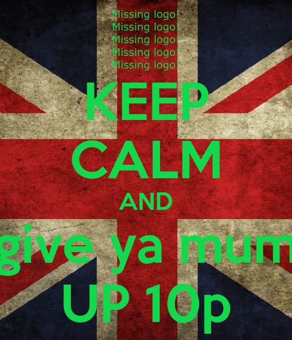 KEEP CALM AND give ya mum UP 10p