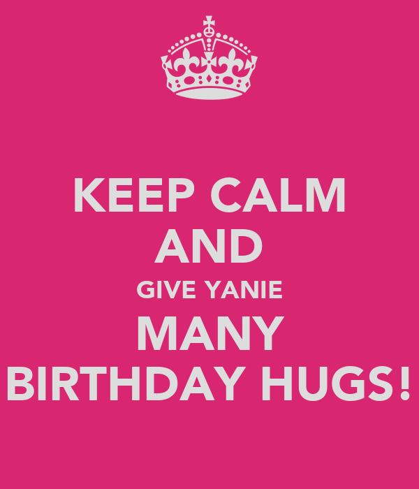 KEEP CALM AND GIVE YANIE MANY BIRTHDAY HUGS!