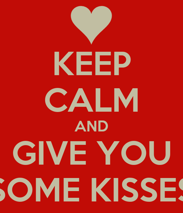 KEEP CALM AND GIVE YOU SOME KISSES