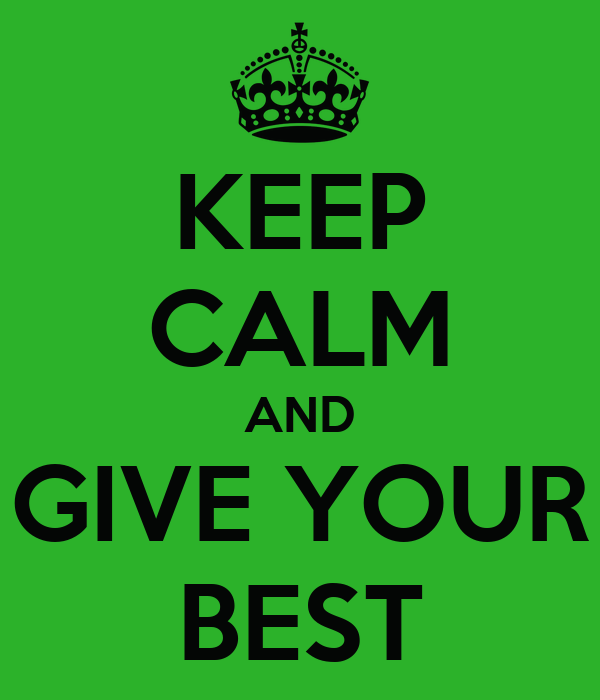 KEEP CALM AND GIVE YOUR BEST