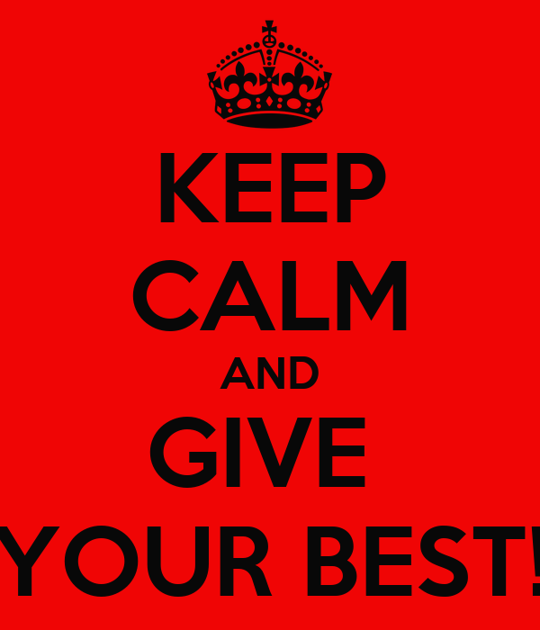 KEEP CALM AND GIVE  YOUR BEST!