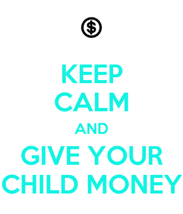 KEEP CALM AND GIVE YOUR CHILD MONEY