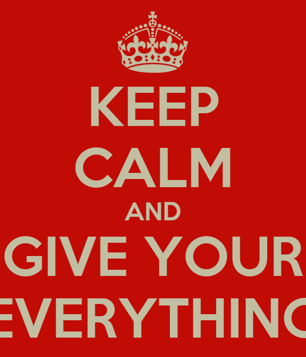 KEEP CALM AND GIVE YOUR EVERYTHING