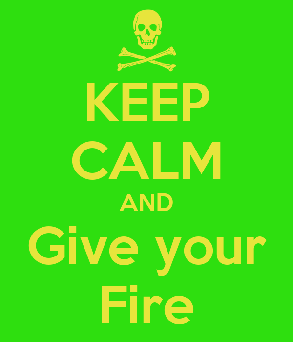 KEEP CALM AND Give your Fire