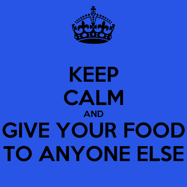 KEEP CALM AND GIVE YOUR FOOD TO ANYONE ELSE