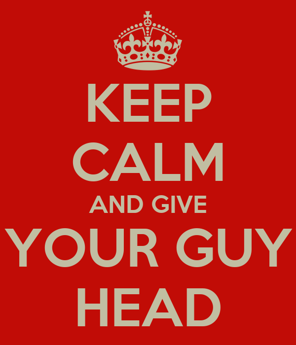 KEEP CALM AND GIVE YOUR GUY HEAD