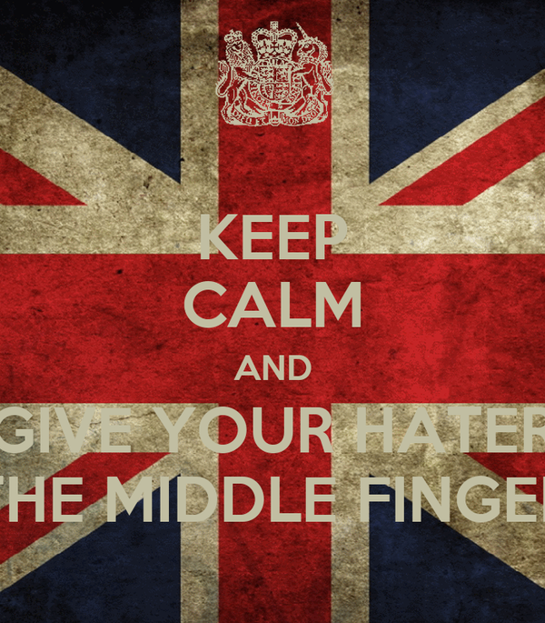 KEEP CALM AND GIVE YOUR HATER THE MIDDLE FINGER