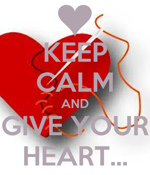 KEEP CALM AND GIVE YOUR HEART...