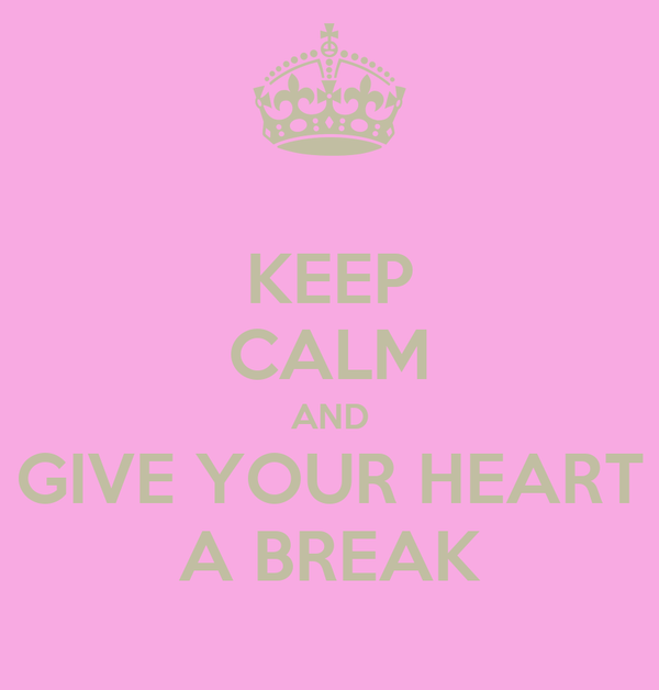 KEEP CALM AND GIVE YOUR HEART A BREAK