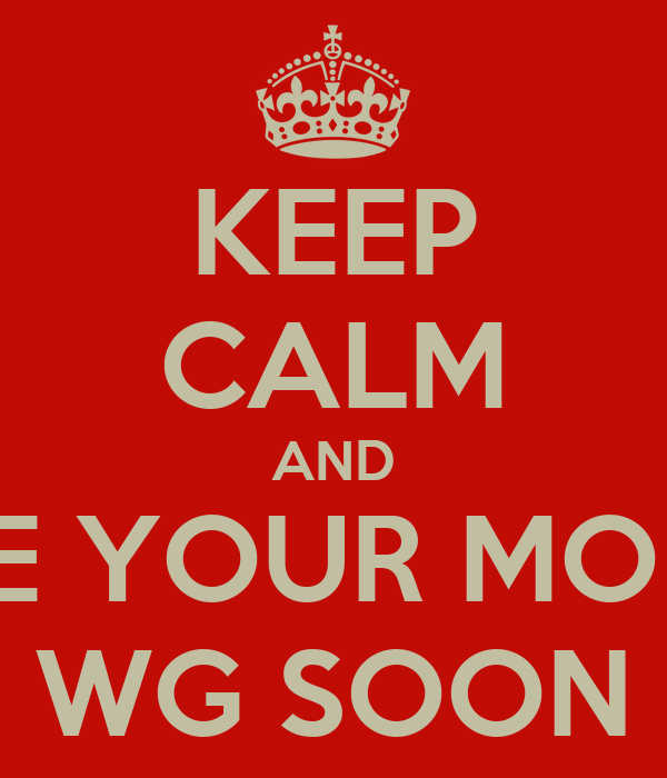 KEEP CALM AND GIVE YOUR MONEY TO WG SOON TM
