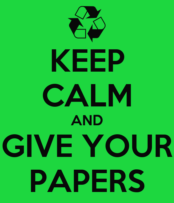 KEEP CALM AND GIVE YOUR PAPERS