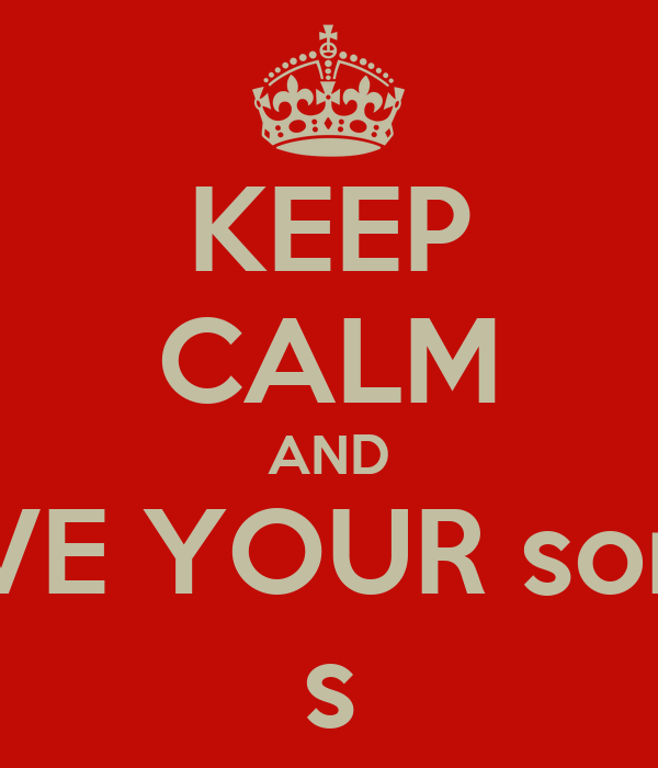 KEEP CALM AND GIVE YOUR some s