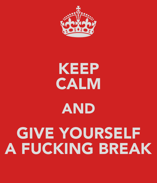 KEEP CALM AND GIVE YOURSELF A FUCKING BREAK