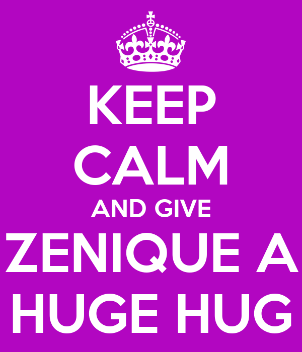 KEEP CALM AND GIVE ZENIQUE A HUGE HUG